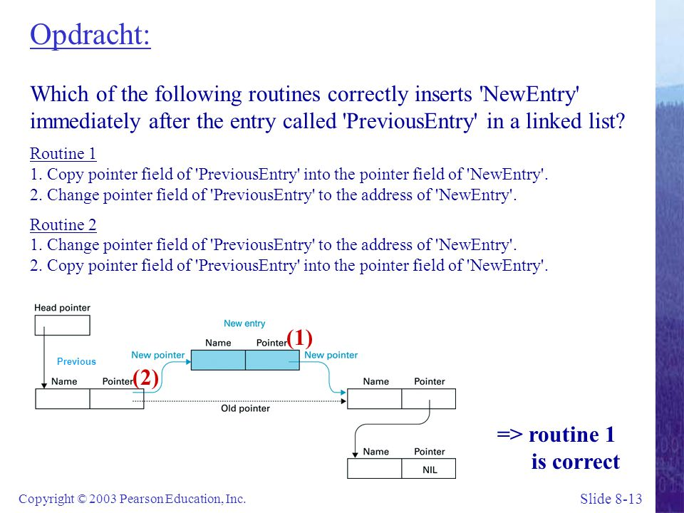 Opdracht: Which of the following routines correctly inserts NewEntry immediately after the entry called PreviousEntry in a linked list Routine 1 1. Copy pointer field of PreviousEntry into the pointer field of NewEntry . 2. Change pointer field of PreviousEntry to the address of NewEntry . Routine 2 1. Change pointer field of PreviousEntry to the address of NewEntry . 2. Copy pointer field of PreviousEntry into the pointer field of NewEntry .