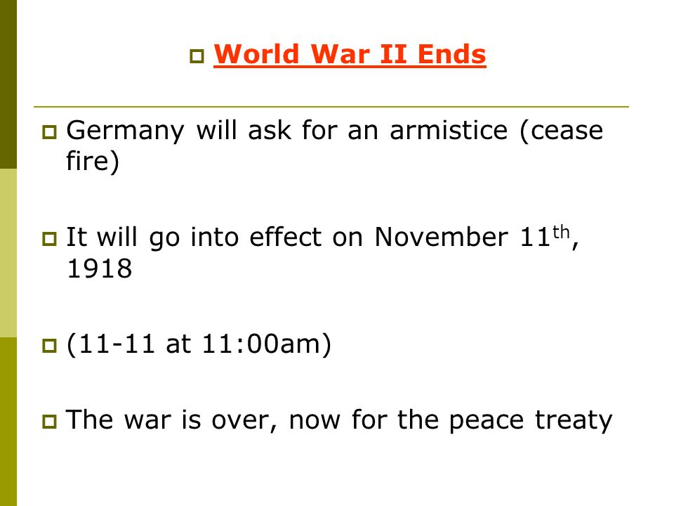 World War II Ends Germany will ask for an armistice (cease fire) It will go into effect on November 11th, 1918.