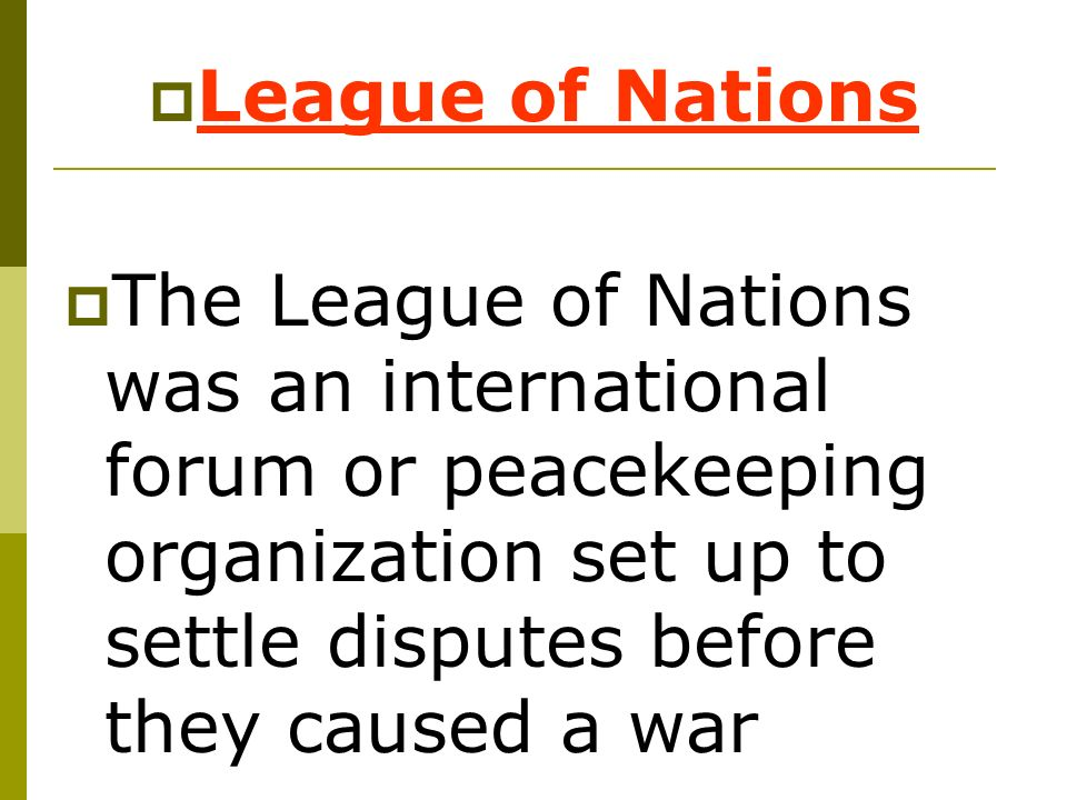 League of Nations The League of Nations was an international forum or peacekeeping organization set up to settle disputes before they caused a war.