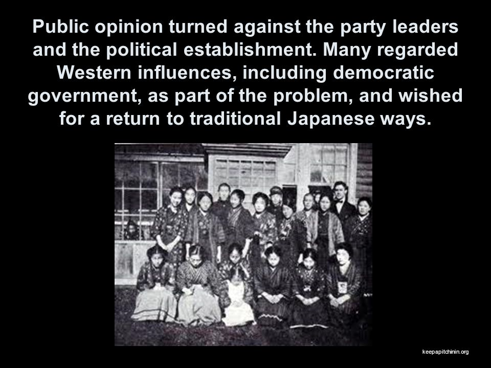 Public opinion turned against the party leaders and the political establishment. Many regarded Western influences, including democratic government, as part of the problem, and wished for a return to traditional Japanese ways.