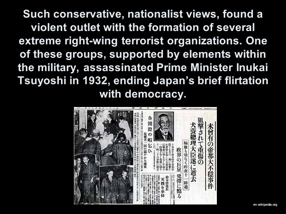 Such conservative, nationalist views, found a violent outlet with the formation of several extreme right-wing terrorist organizations. One of these groups, supported by elements within the military, assassinated Prime Minister Inukai Tsuyoshi in 1932, ending Japan's brief flirtation with democracy.