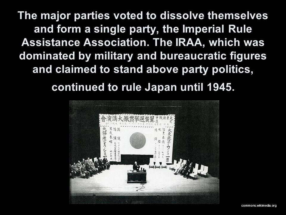The major parties voted to dissolve themselves and form a single party, the Imperial Rule Assistance Association. The IRAA, which was dominated by military and bureaucratic figures and claimed to stand above party politics, continued to rule Japan until 1945.