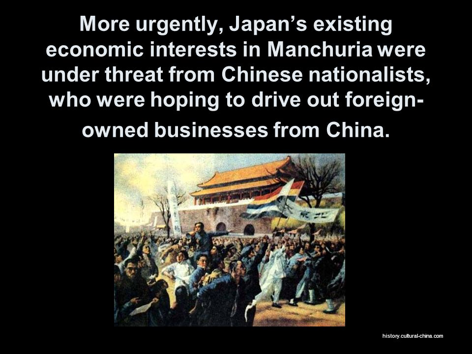 More urgently, Japan's existing economic interests in Manchuria were under threat from Chinese nationalists, who were hoping to drive out foreign-owned businesses from China.