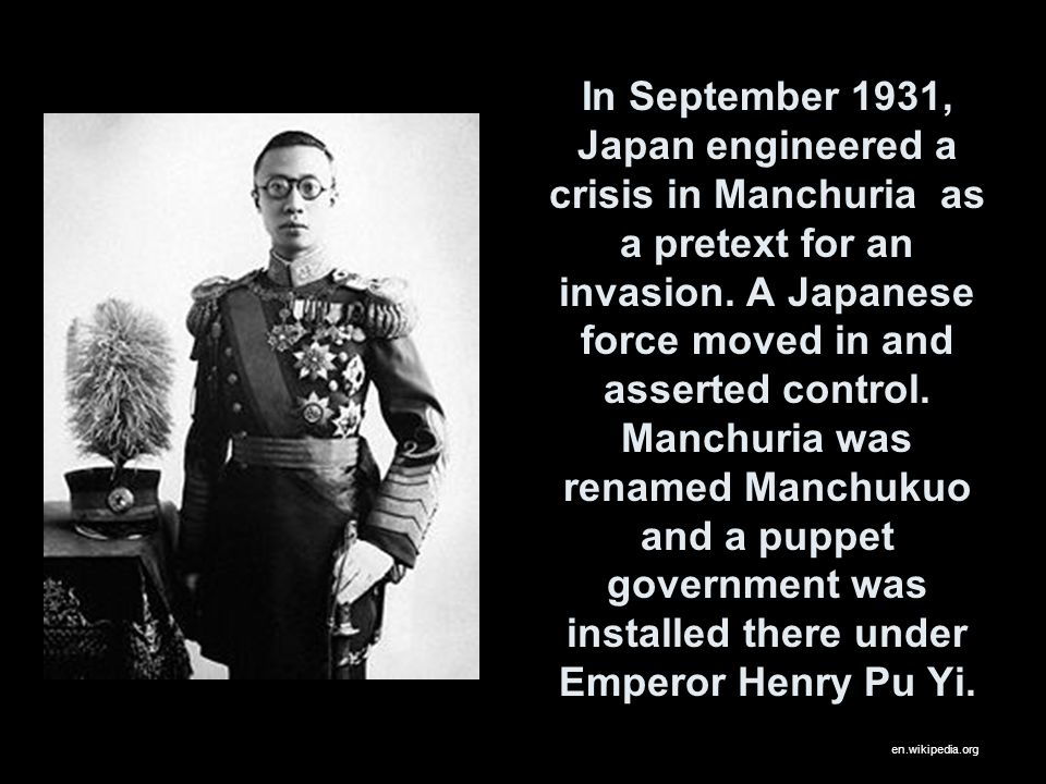 In September 1931, Japan engineered a crisis in Manchuria as a pretext for an invasion. A Japanese force moved in and asserted control. Manchuria was renamed Manchukuo and a puppet government was installed there under Emperor Henry Pu Yi.
