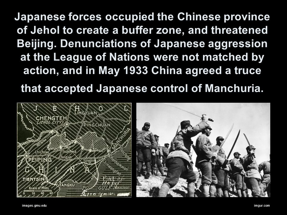 Japanese forces occupied the Chinese province of Jehol to create a buffer zone, and threatened Beijing. Denunciations of Japanese aggression at the League of Nations were not matched by action, and in May 1933 China agreed a truce that accepted Japanese control of Manchuria.