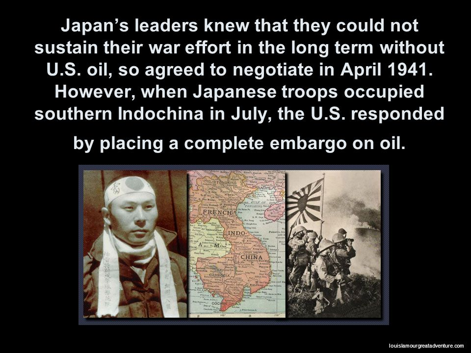 Japan's leaders knew that they could not sustain their war effort in the long term without U.S. oil, so agreed to negotiate in April 1941. However, when Japanese troops occupied southern Indochina in July, the U.S. responded by placing a complete embargo on oil.