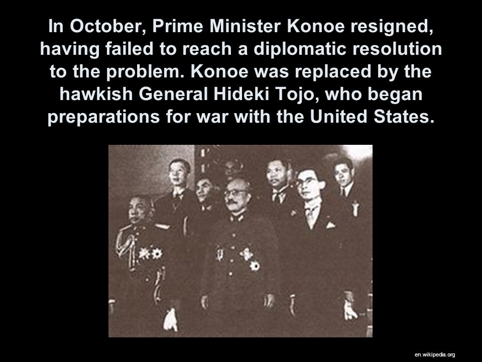 In October, Prime Minister Konoe resigned, having failed to reach a diplomatic resolution to the problem. Konoe was replaced by the hawkish General Hideki Tojo, who began preparations for war with the United States.