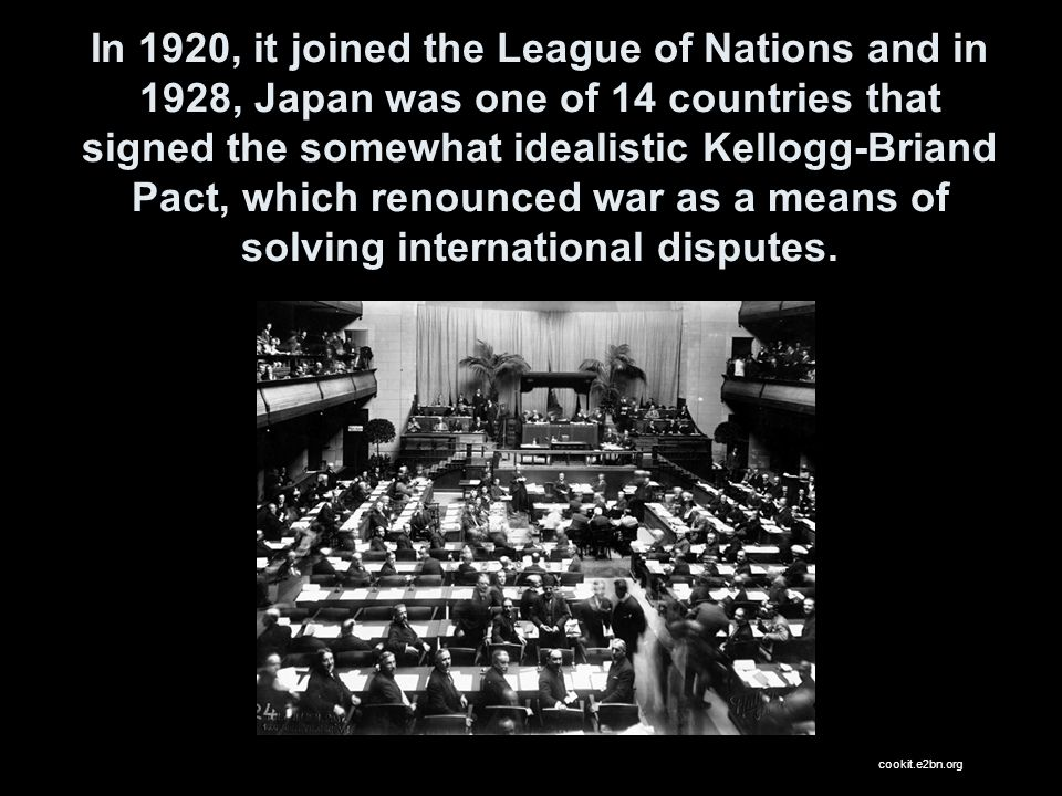 In 1920, it joined the League of Nations and in 1928, Japan was one of 14 countries that signed the somewhat idealistic Kellogg-Briand Pact, which renounced war as a means of solving international disputes.