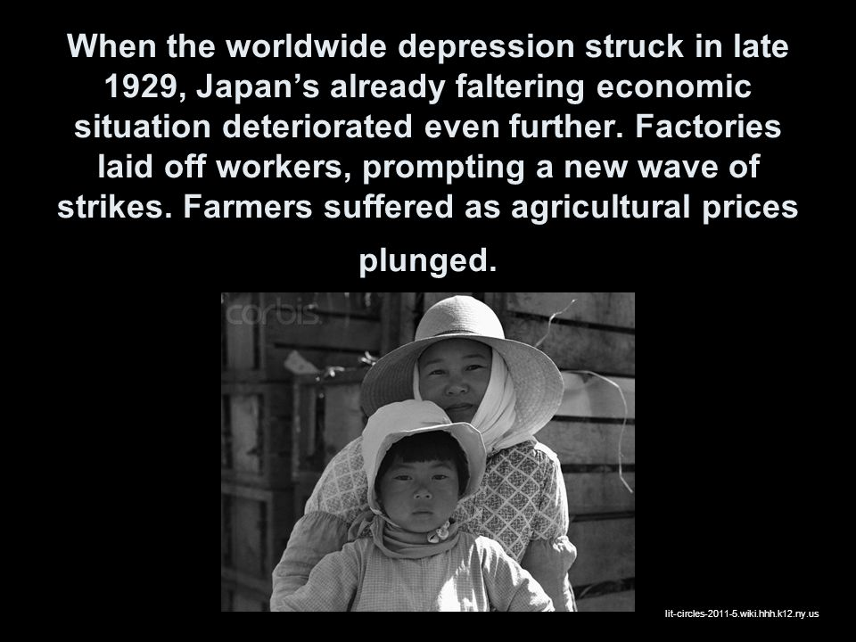 When the worldwide depression struck in late 1929, Japan's already faltering economic situation deteriorated even further. Factories laid off workers, prompting a new wave of strikes. Farmers suffered as agricultural prices plunged.