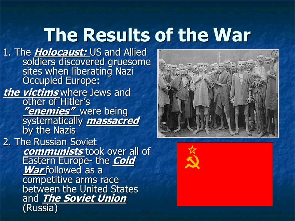 The Results of the War 1. The Holocaust: US and Allied soldiers discovered gruesome sites when liberating Nazi Occupied Europe: