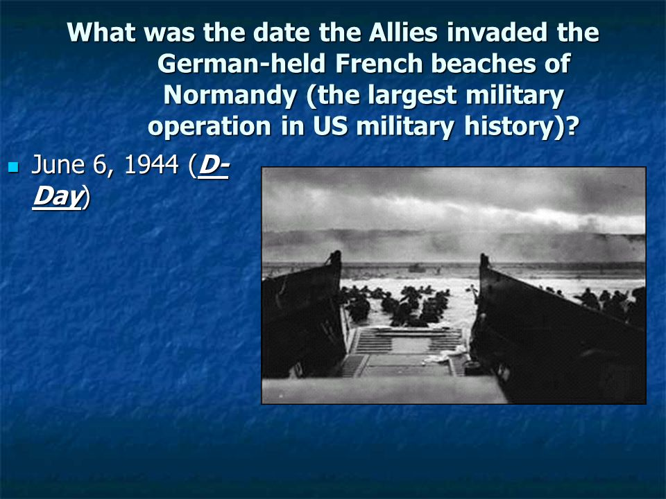What was the date the Allies invaded the German-held French beaches of Normandy (the largest military operation in US military history)