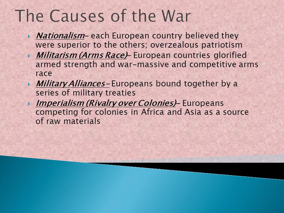 The Causes of the War Nationalism- each European country believed they were superior to the others; overzealous patriotism.