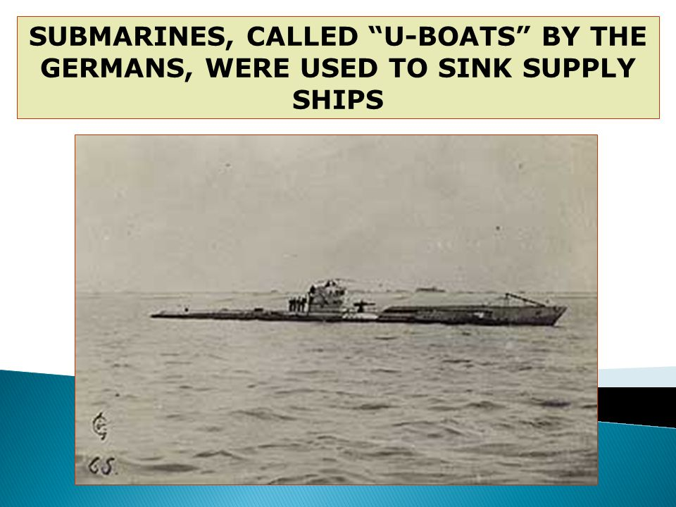 SUBMARINES, CALLED U-BOATS BY THE GERMANS, WERE USED TO SINK SUPPLY SHIPS