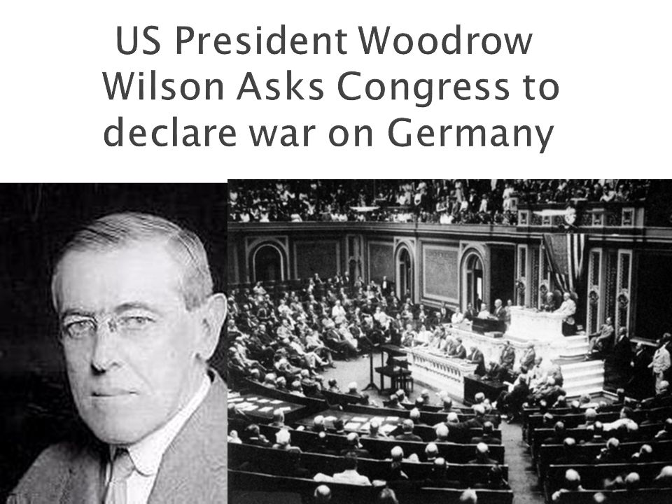 US President Woodrow Wilson Asks Congress to declare war on Germany