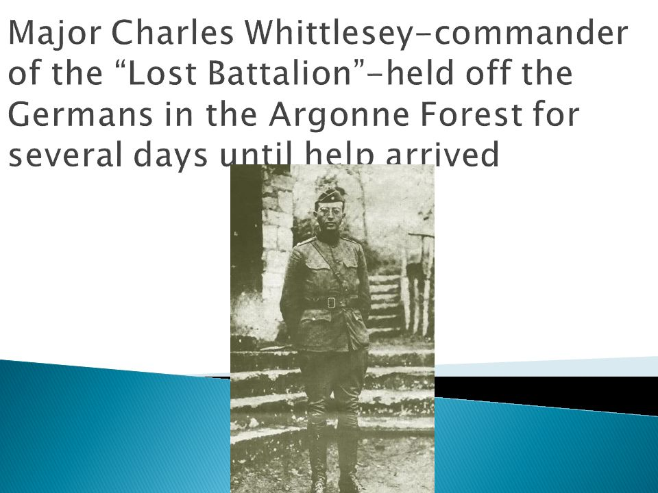 Major Charles Whittlesey-commander of the Lost Battalion -held off the Germans in the Argonne Forest for several days until help arrived