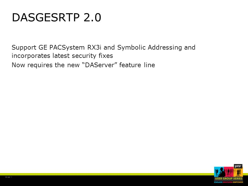DASGESRTP 2.0 Support GE PACSystem RX3i and Symbolic Addressing and incorporates latest security fixes Now requires the new DAServer feature line