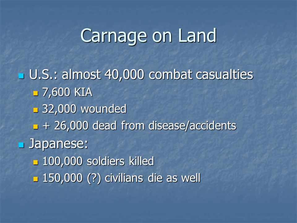 Carnage on Land U.S.: almost 40,000 combat casualties Japanese: