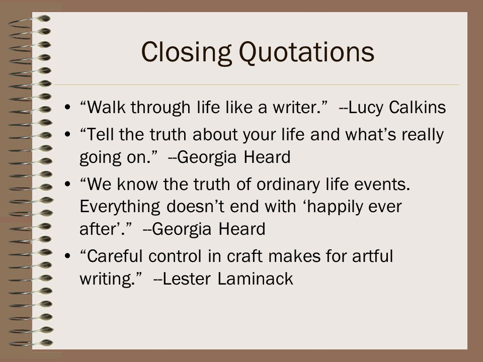 Closing Quotations Walk through life like a writer. --Lucy Calkins