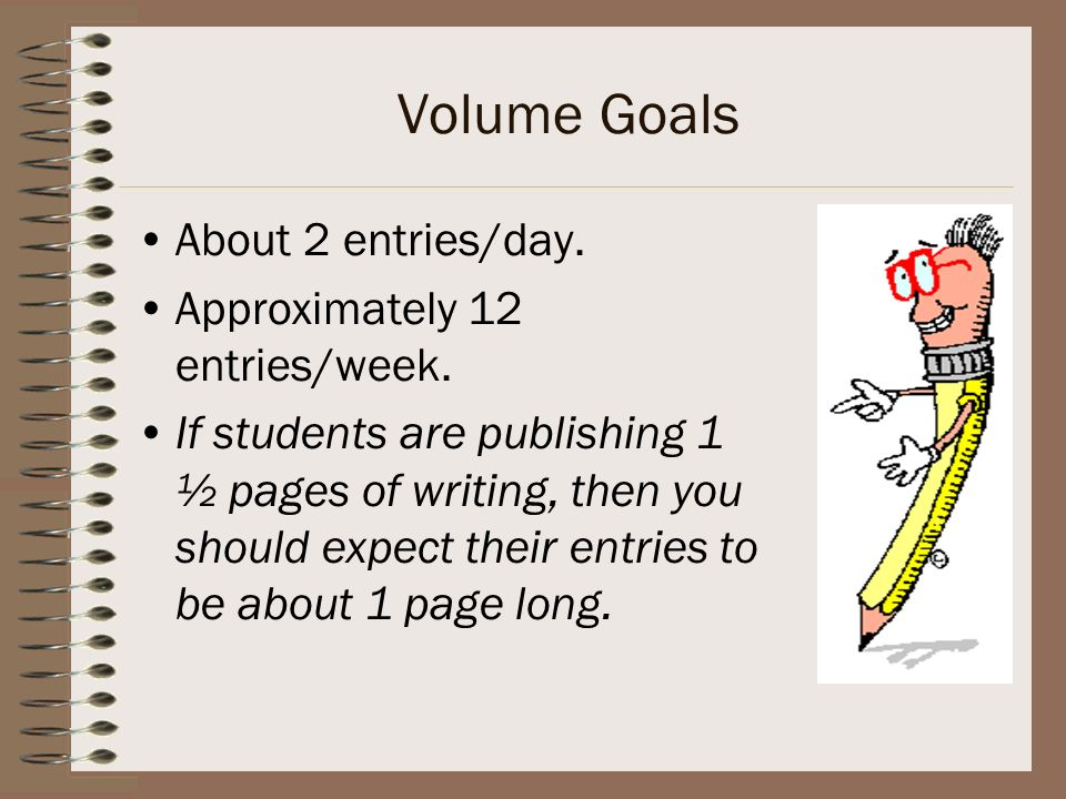 Volume Goals About 2 entries/day. Approximately 12 entries/week.