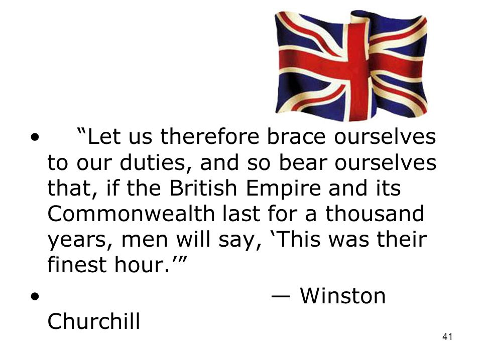 Let us therefore brace ourselves to our duties, and so bear ourselves that, if the British Empire and its Commonwealth last for a thousand years, men will say, 'This was their finest hour.'