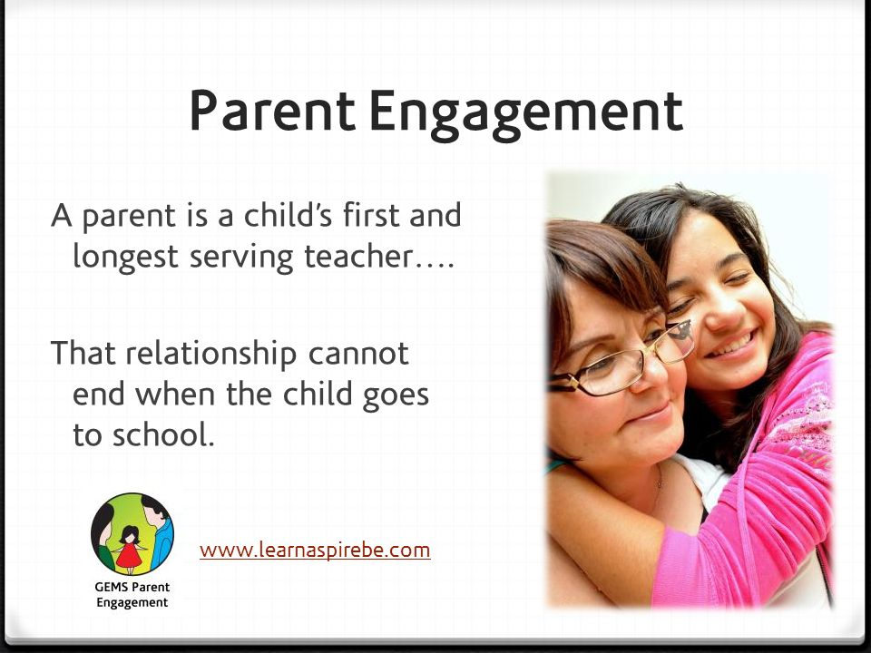 Parent Engagement A parent is a child's first and longest serving teacher…. That relationship cannot end when the child goes to school.