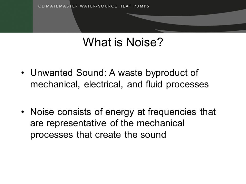 What is Noise Unwanted Sound: A waste byproduct of mechanical, electrical, and fluid processes.