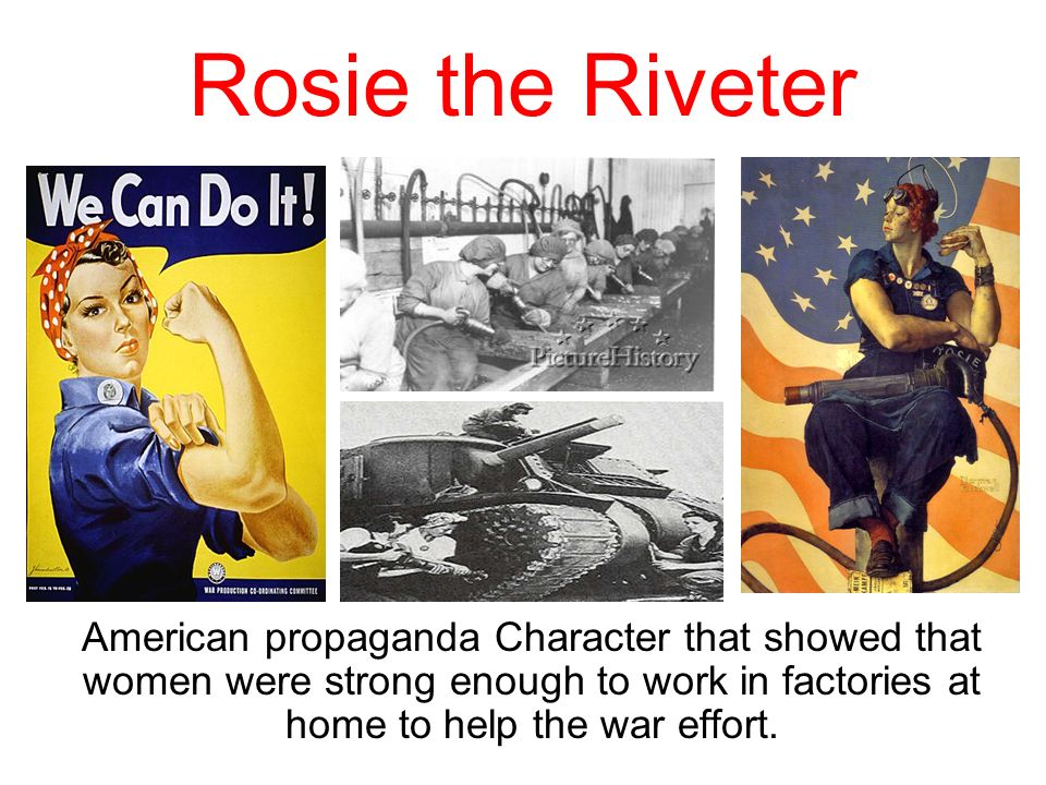 Rosie the Riveter American propaganda Character that showed that women were strong enough to work in factories at home to help the war effort.