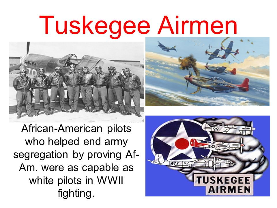 Tuskegee Airmen African-American pilots who helped end army segregation by proving Af-Am.