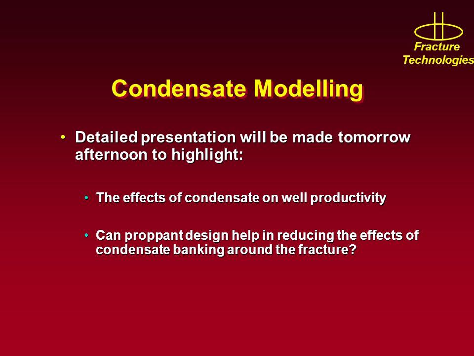Condensate Modelling Detailed presentation will be made tomorrow afternoon to highlight: The effects of condensate on well productivity.