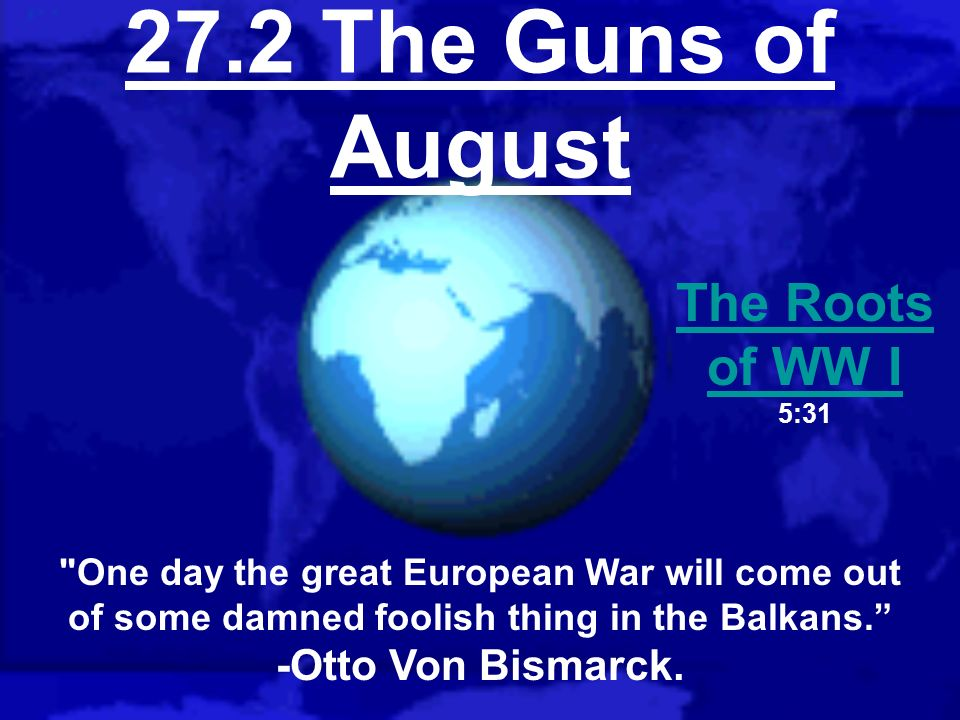 27.2 The Guns of August The Roots of WW I -Otto Von Bismarck.