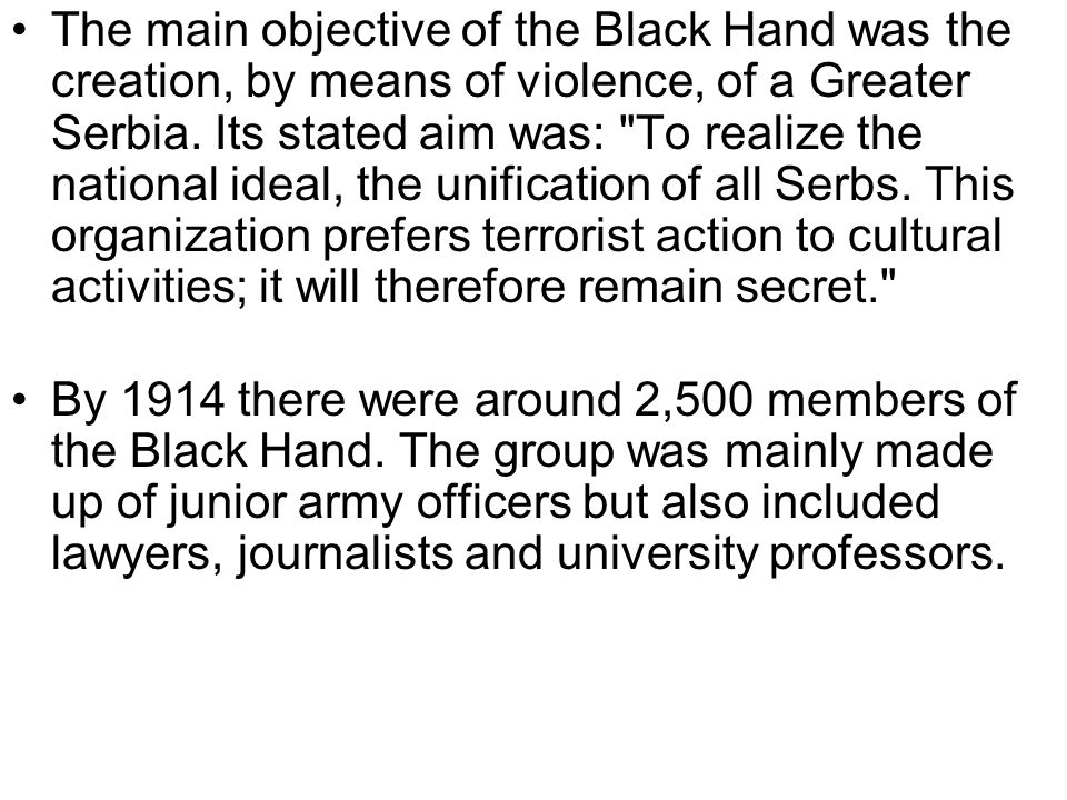 The main objective of the Black Hand was the creation, by means of violence, of a Greater Serbia. Its stated aim was: To realize the national ideal, the unification of all Serbs. This organization prefers terrorist action to cultural activities; it will therefore remain secret.