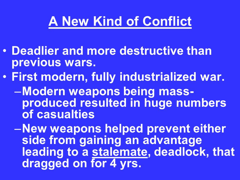A New Kind of Conflict Deadlier and more destructive than previous wars. First modern, fully industrialized war.