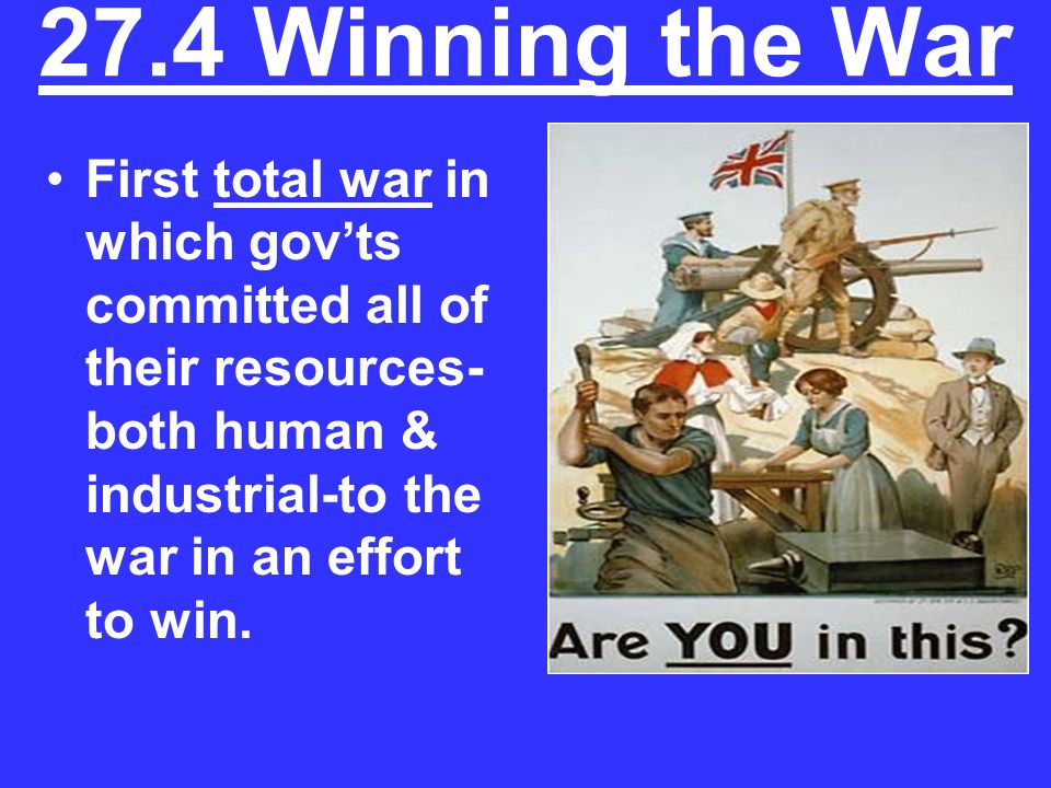 27.4 Winning the War First total war in which gov'ts committed all of their resources-both human & industrial-to the war in an effort to win.