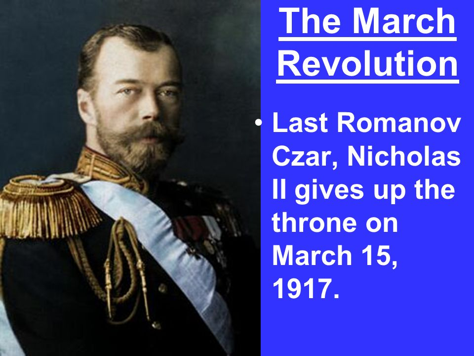 The March Revolution Last Romanov Czar, Nicholas II gives up the throne on March 15, 1917.