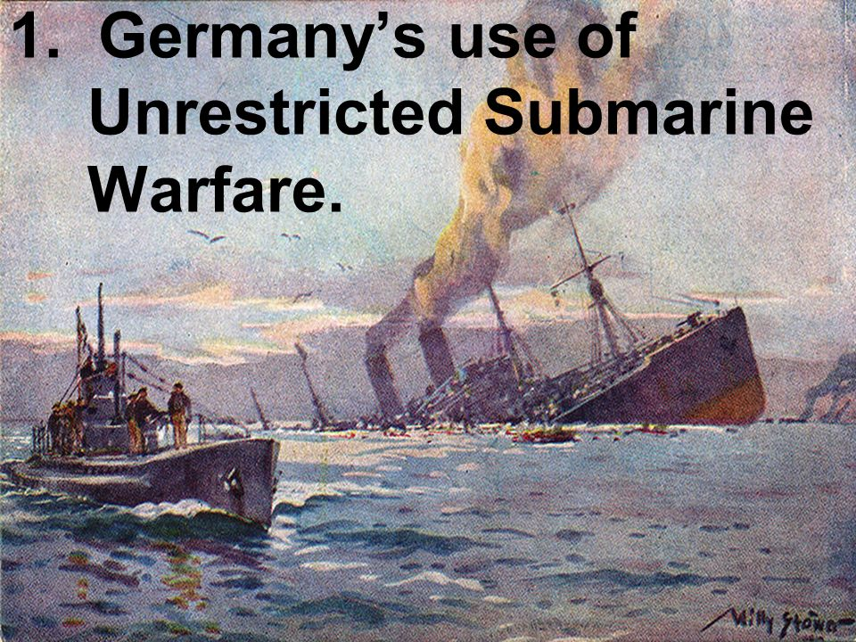 1. Germany's use of Unrestricted Submarine Warfare.