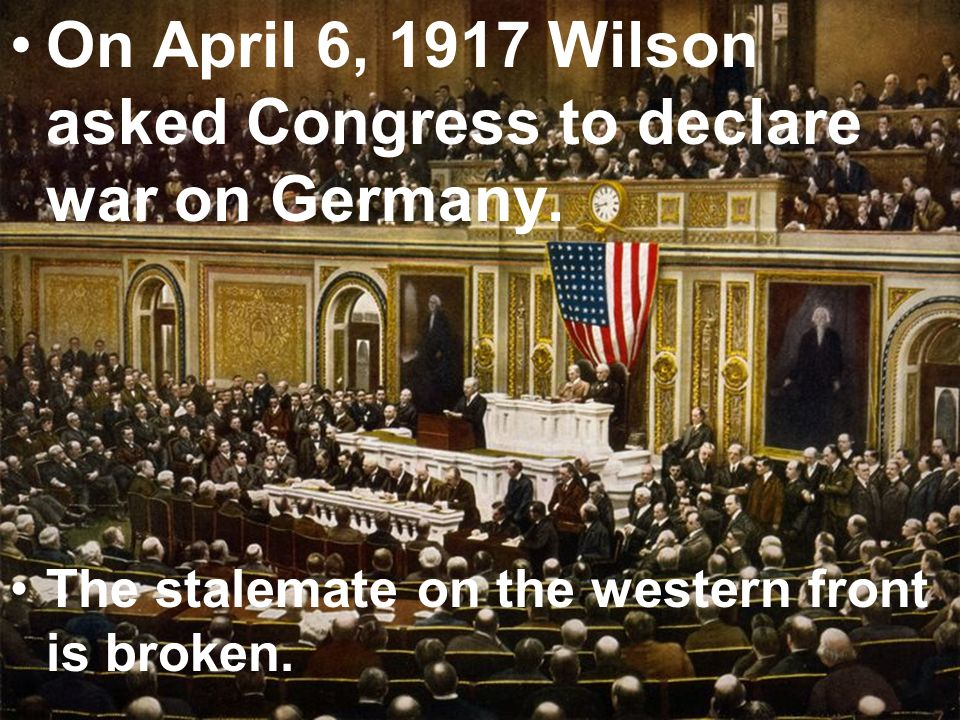 On April 6, 1917 Wilson asked Congress to declare war on Germany.