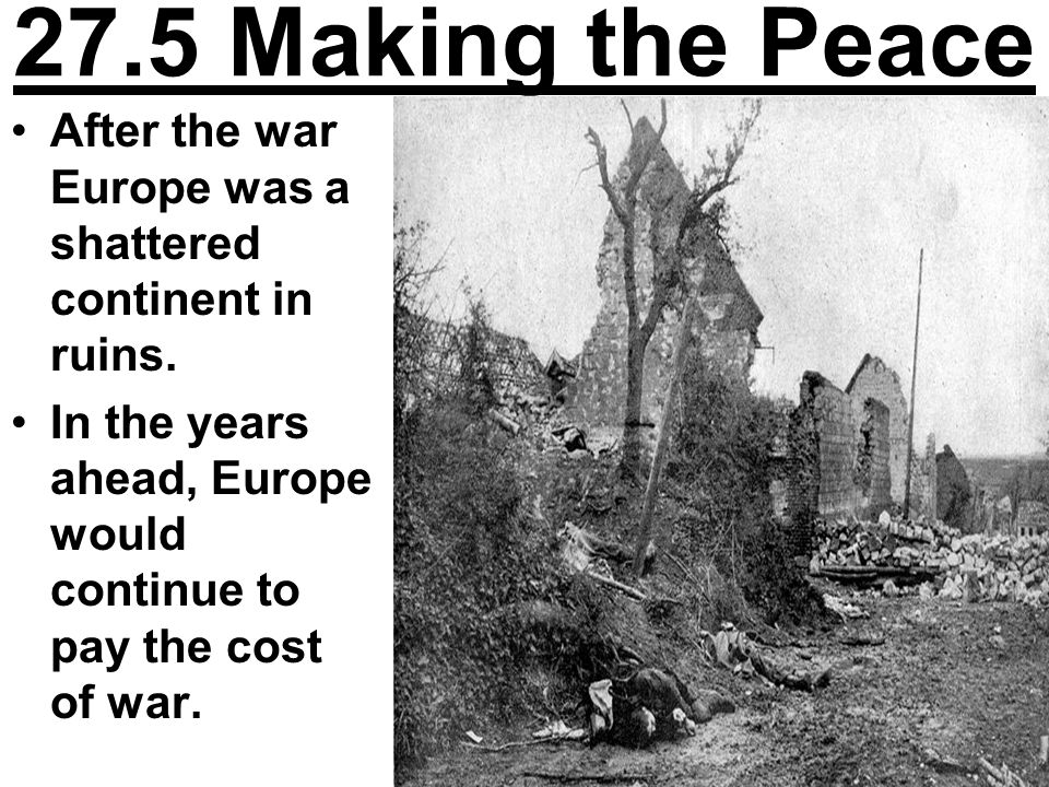 27.5 Making the Peace After the war Europe was a shattered continent in ruins.