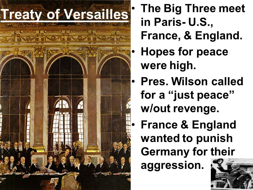 Treaty of Versailles The Big Three meet in Paris- U.S., France, & England. Hopes for peace were high.
