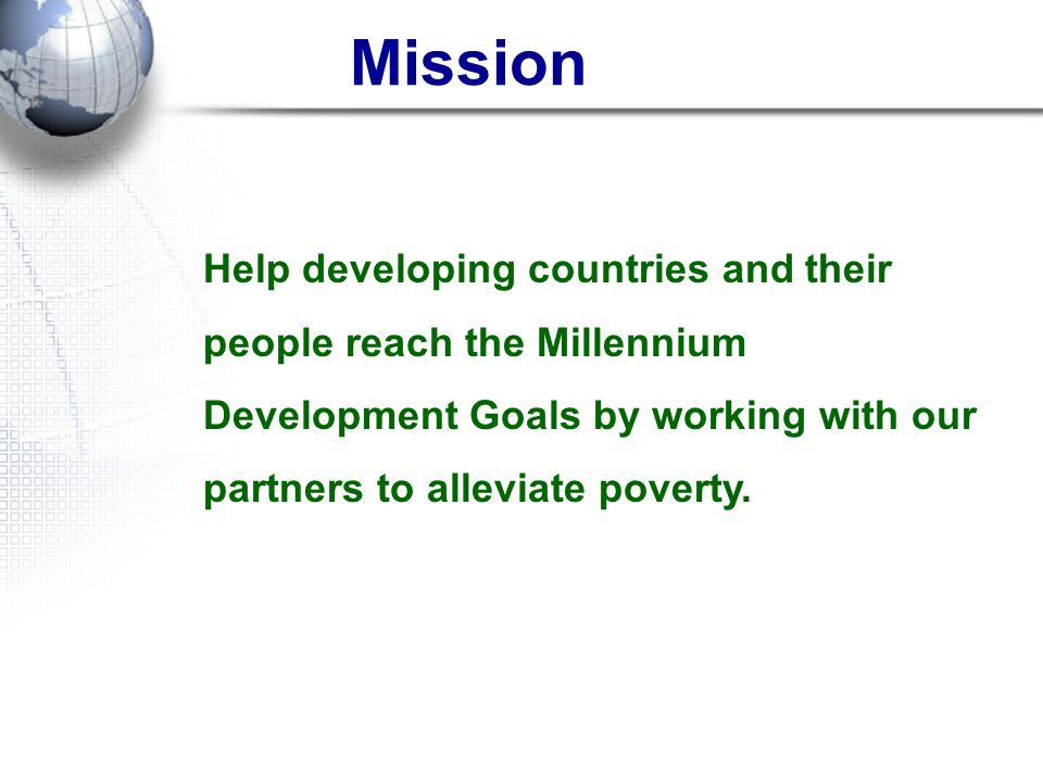 Mission Help developing countries and their people reach the Millennium Development Goals by working with our partners to alleviate poverty.