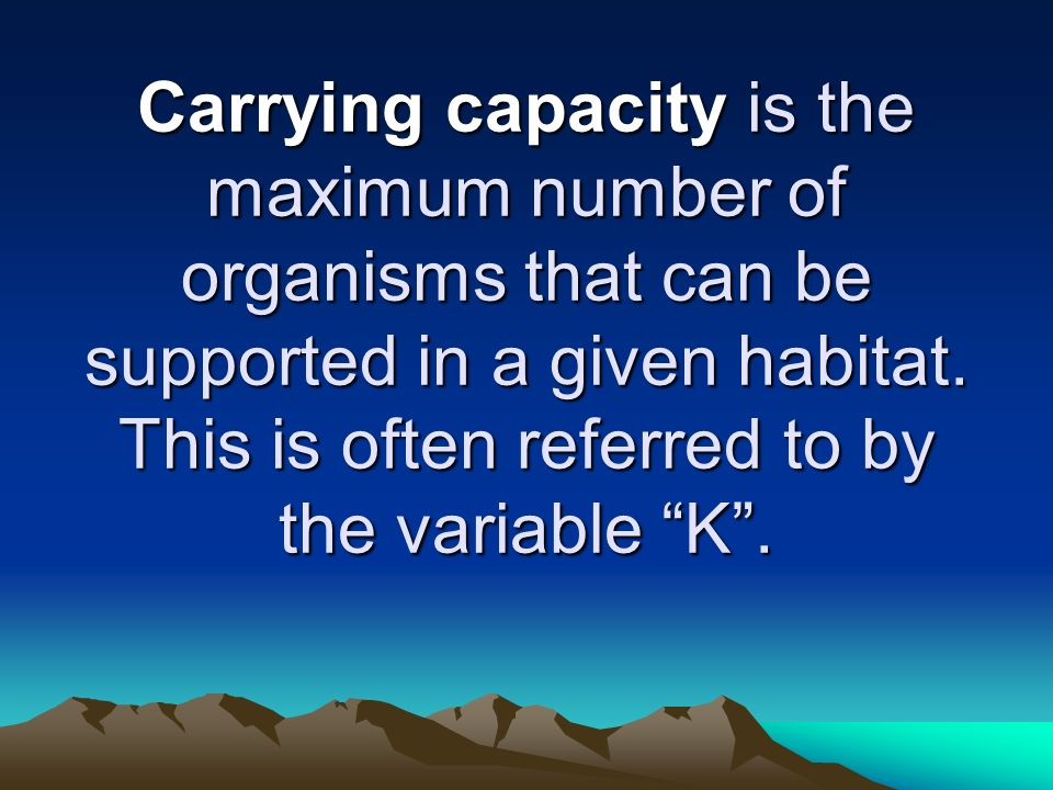 Carrying capacity is the maximum number of organisms that can be supported in a given habitat.