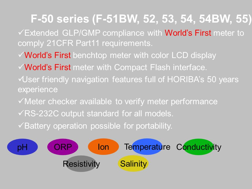 F-50 series (F-51BW, 52, 53, 54, 54BW, 55)Extended GLP/GMP compliance with World's First meter to comply 21CFR Part11 requirements.