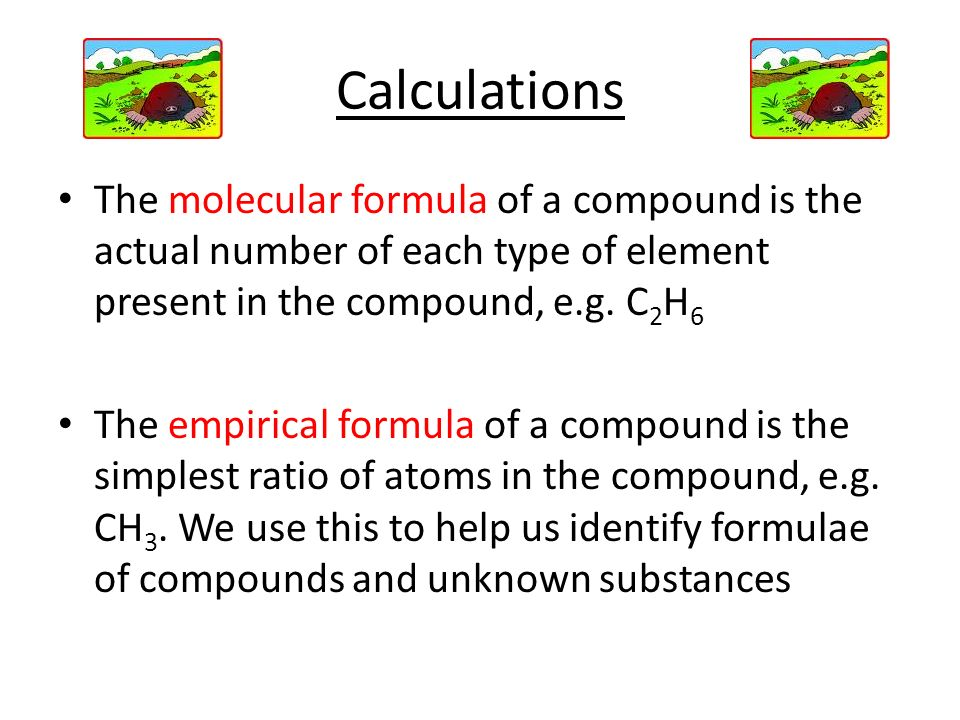 Calculations The molecular formula of a compound is the actual number of each type of element present in the compound, e.g. C2H6.