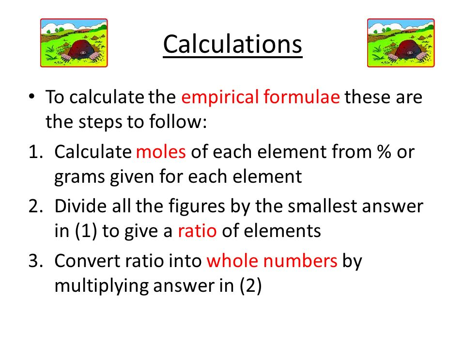 Calculations To calculate the empirical formulae these are the steps to follow: