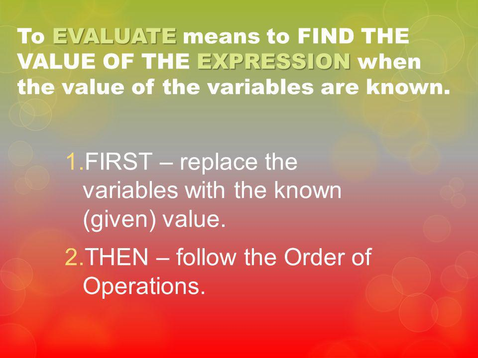 FIRST – replace the variables with the known (given) value.