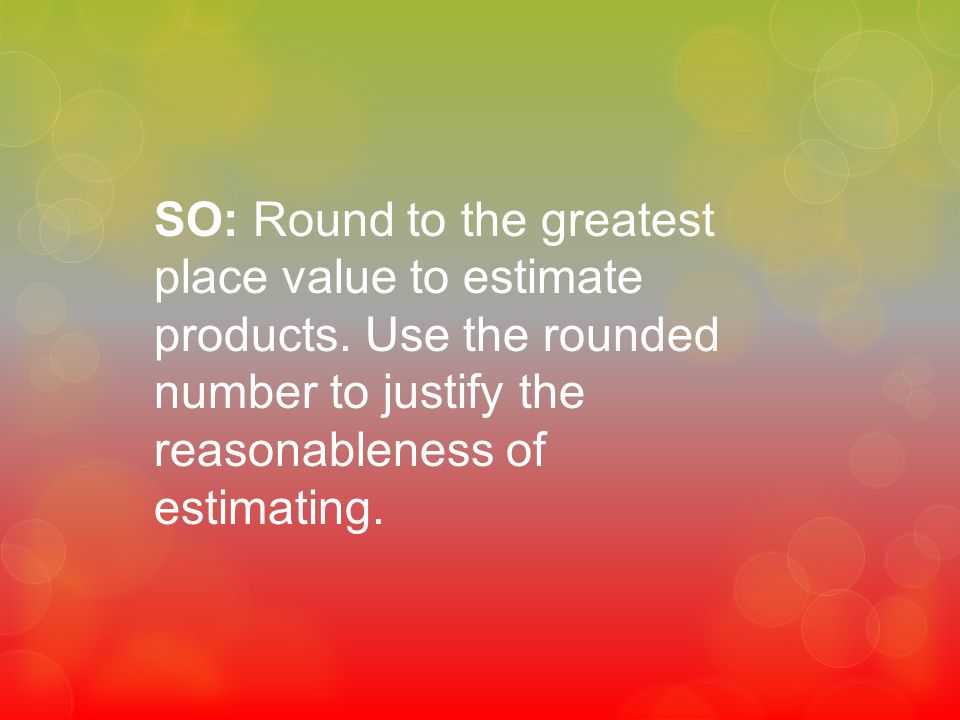 SO: Round to the greatest place value to estimate products
