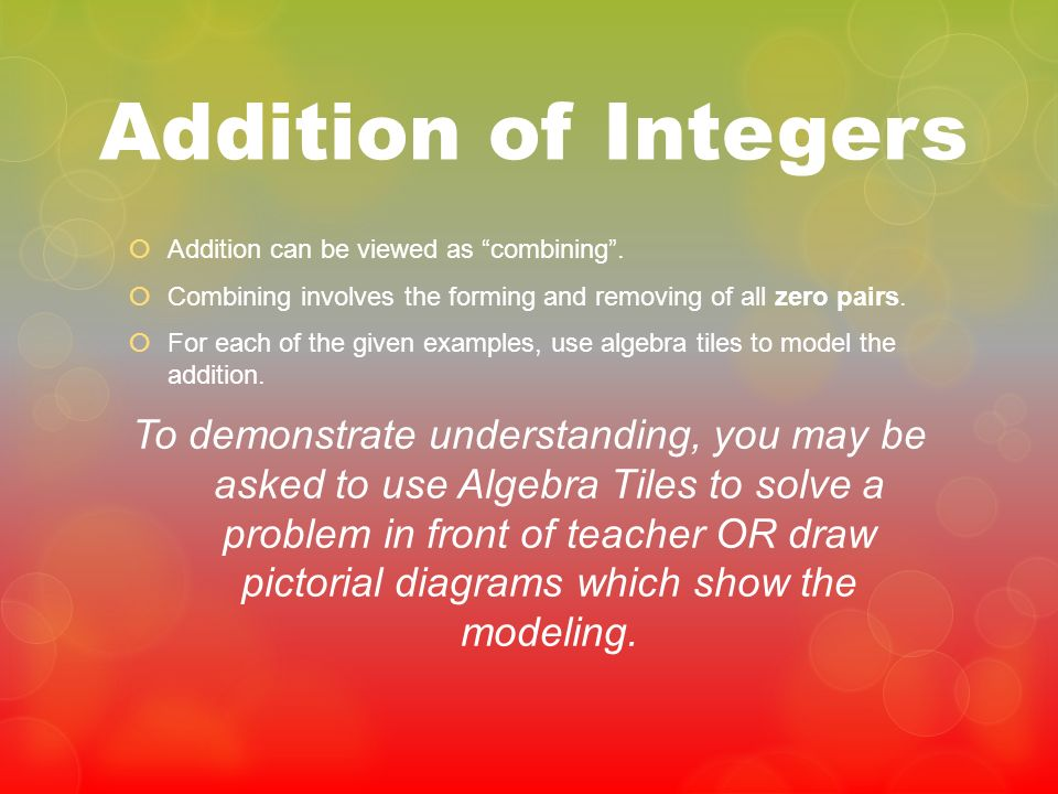 Addition of Integers Addition can be viewed as combining . Combining involves the forming and removing of all zero pairs.