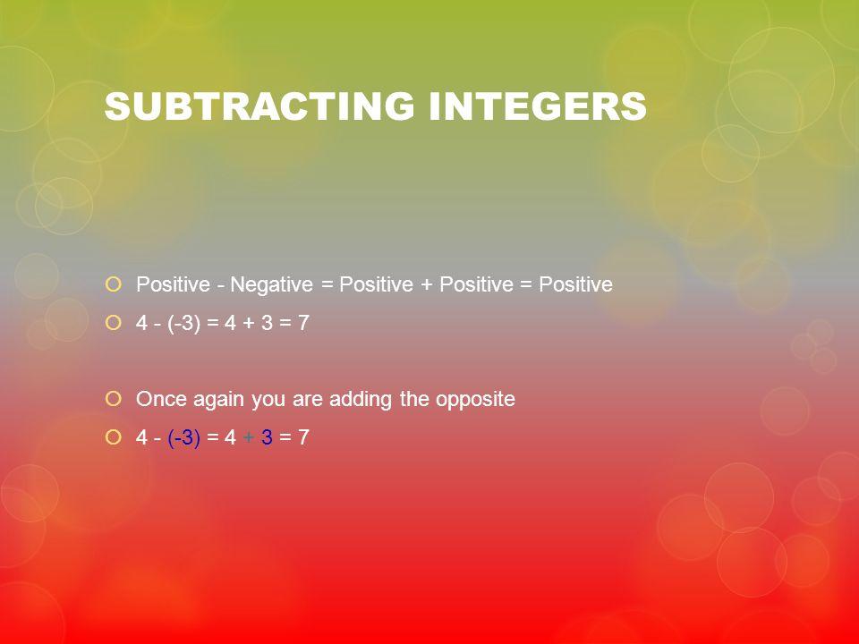 SUBTRACTING INTEGERS Positive - Negative = Positive + Positive = Positive.