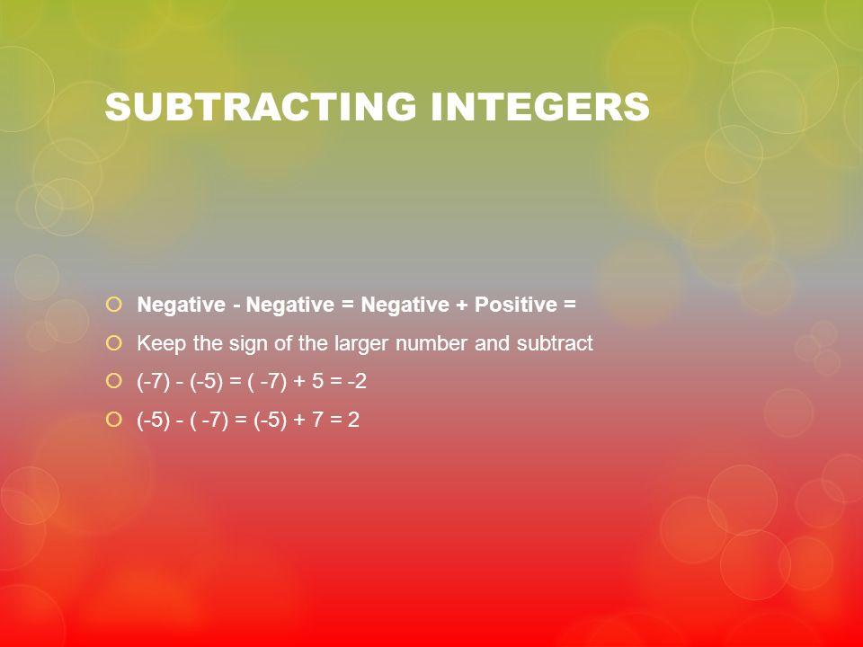 SUBTRACTING INTEGERS Negative - Negative = Negative + Positive =