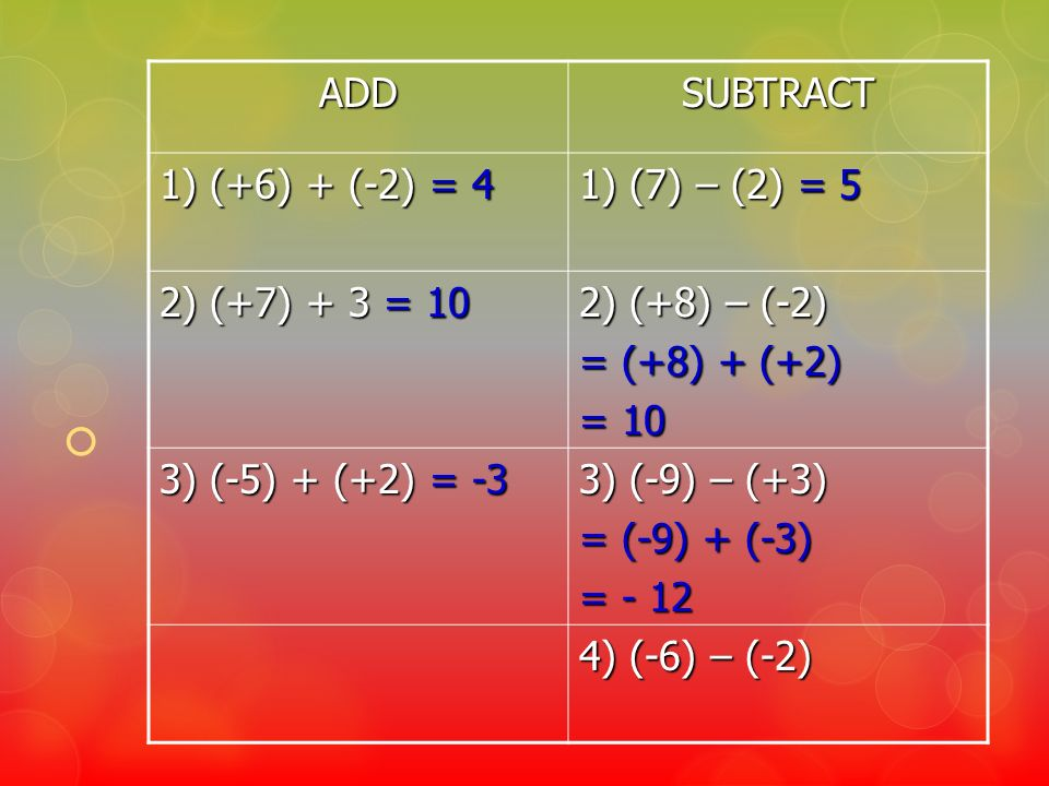 ADD SUBTRACT. 1) (+6) + (-2) = 4. 1) (7) – (2) = 5. 2) (+7) + 3 = 10. 2) (+8) – (-2) = (+8) + (+2)