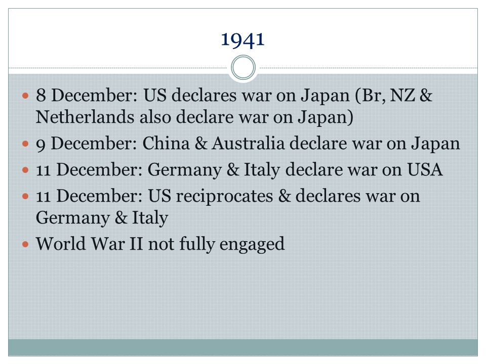 1941 8 December: US declares war on Japan (Br, NZ & Netherlands also declare war on Japan) 9 December: China & Australia declare war on Japan.